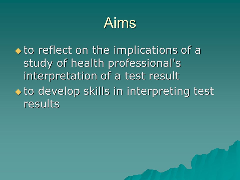 Aims to reflect on the implications of a study of health professional s interpretation of a test result to reflect on the implications of a study of health professional s interpretation of a test result to develop skills in interpreting test results to develop skills in interpreting test results