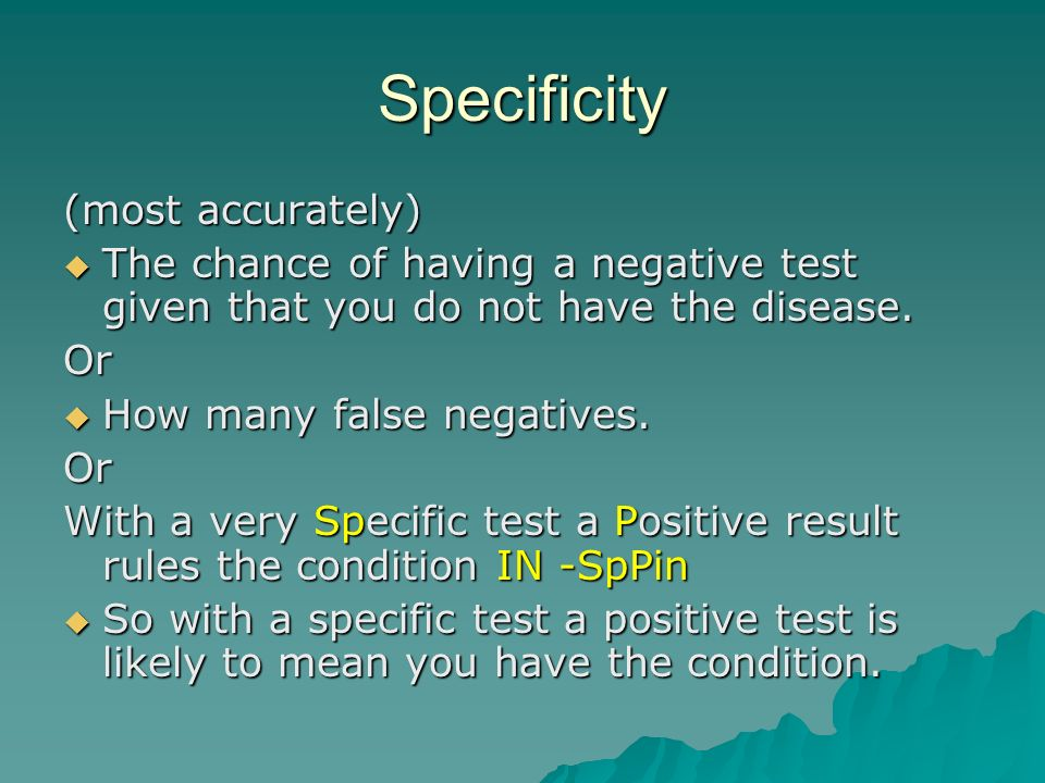 Specificity (most accurately) The chance of having a negative test given that you do not have the disease.