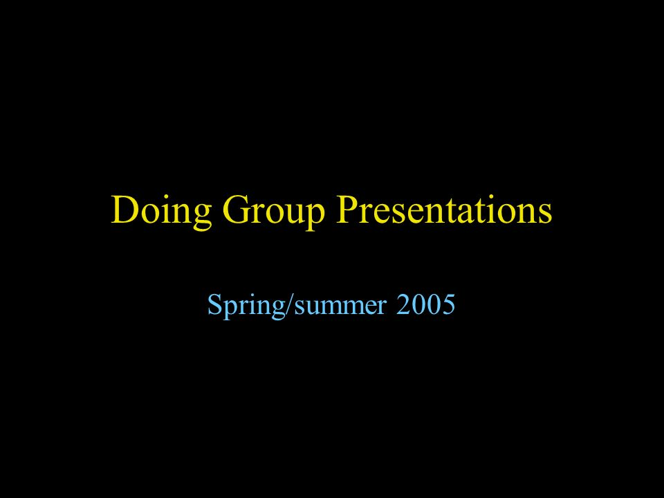 Doing Group Presentations Spring/summer 2005