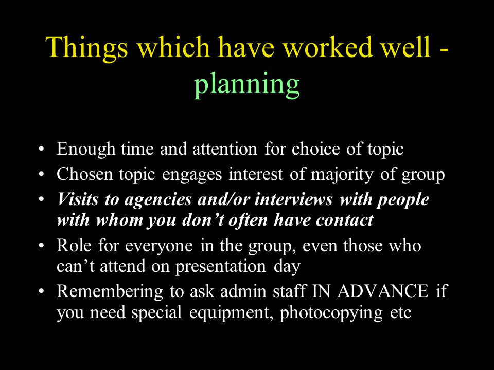 Things which have worked well - planning Enough time and attention for choice of topic Chosen topic engages interest of majority of group Visits to agencies and/or interviews with people with whom you dont often have contact Role for everyone in the group, even those who cant attend on presentation day Remembering to ask admin staff IN ADVANCE if you need special equipment, photocopying etc