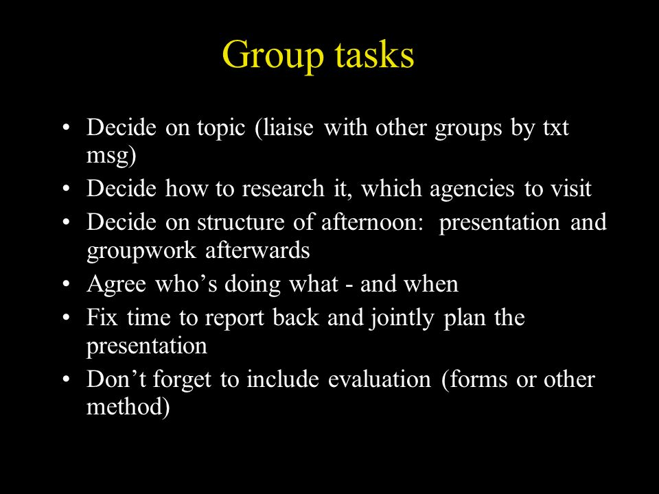Group tasks Decide on topic (liaise with other groups by txt msg) Decide how to research it, which agencies to visit Decide on structure of afternoon: presentation and groupwork afterwards Agree whos doing what - and when Fix time to report back and jointly plan the presentation Dont forget to include evaluation (forms or other method)
