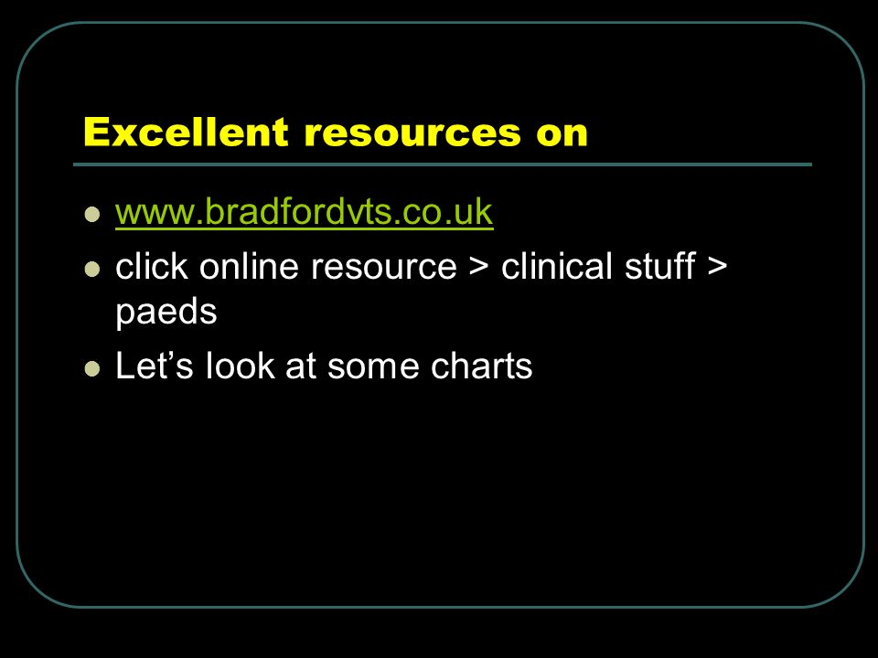 Excellent resources on www.bradfordvts.co.uk click online resource > clinical stuff > paeds Lets look at some charts