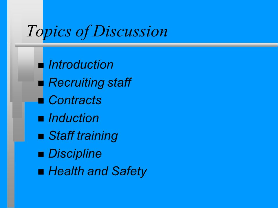 Topics of Discussion n Introduction n Recruiting staff n Contracts n Induction n Staff training n Discipline n Health and Safety