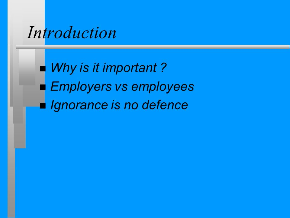 Introduction n Why is it important n Employers vs employees n Ignorance is no defence