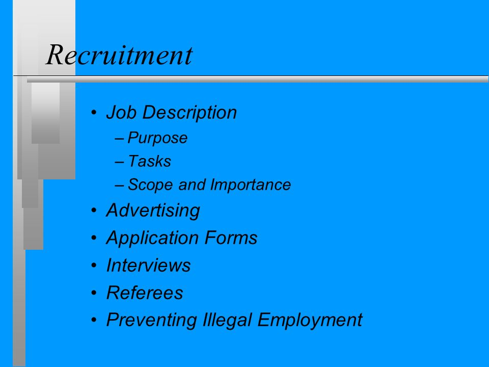 Recruitment Job Description –Purpose –Tasks –Scope and Importance Advertising Application Forms Interviews Referees Preventing Illegal Employment