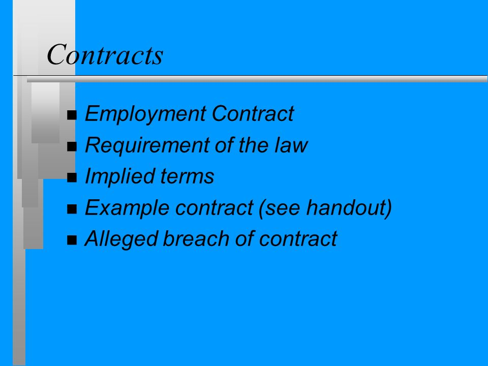 Contracts n Employment Contract n Requirement of the law n Implied terms n Example contract (see handout) n Alleged breach of contract
