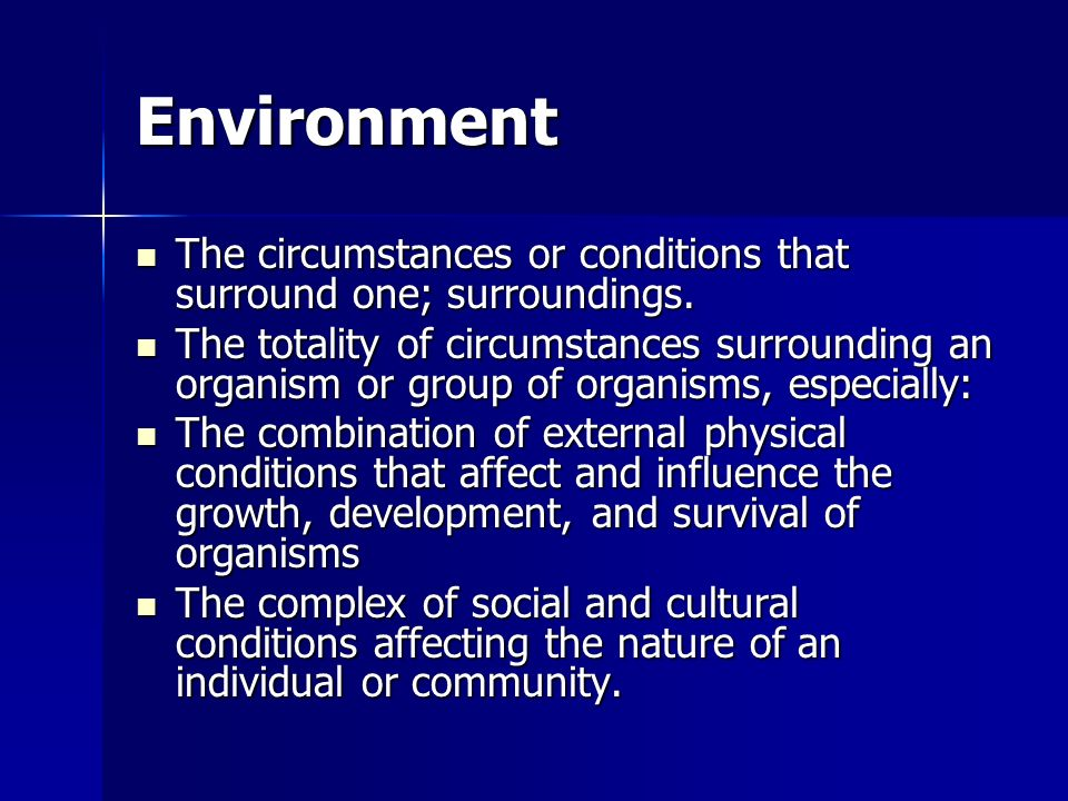 Environment The circumstances or conditions that surround one; surroundings.