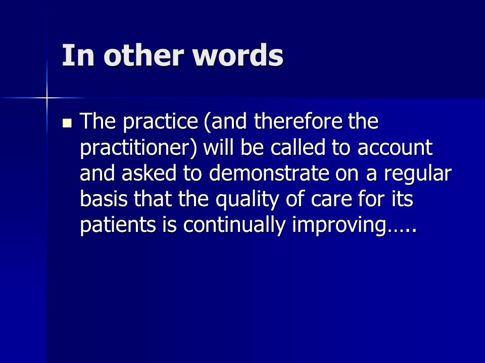 In other words The practice (and therefore the practitioner) will be called to account and asked to demonstrate on a regular basis that the quality of care for its patients is continually improving…..
