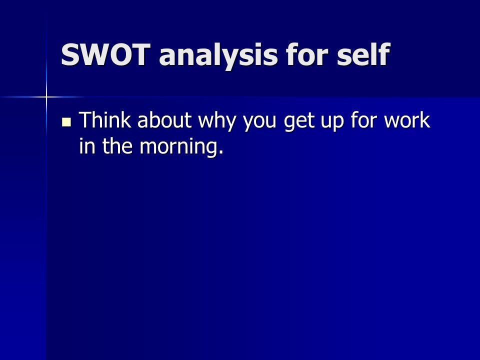 SWOT analysis for self Think about why you get up for work in the morning.