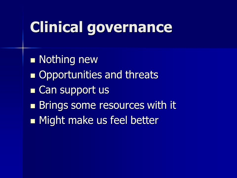 Clinical governance Nothing new Nothing new Opportunities and threats Opportunities and threats Can support us Can support us Brings some resources with it Brings some resources with it Might make us feel better Might make us feel better