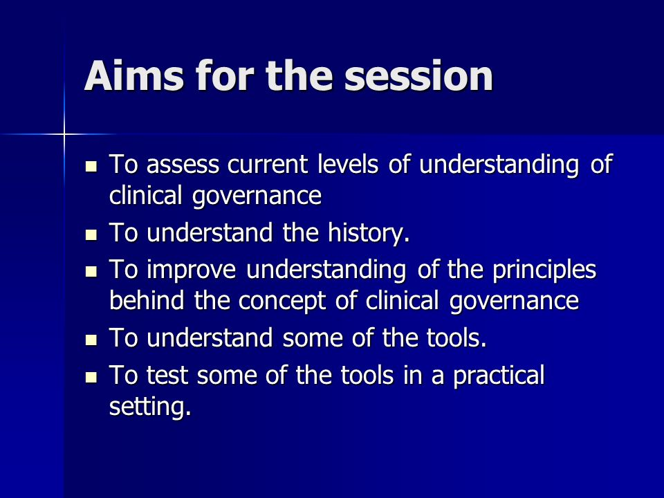 Aims for the session To assess current levels of understanding of clinical governance To assess current levels of understanding of clinical governance To understand the history.