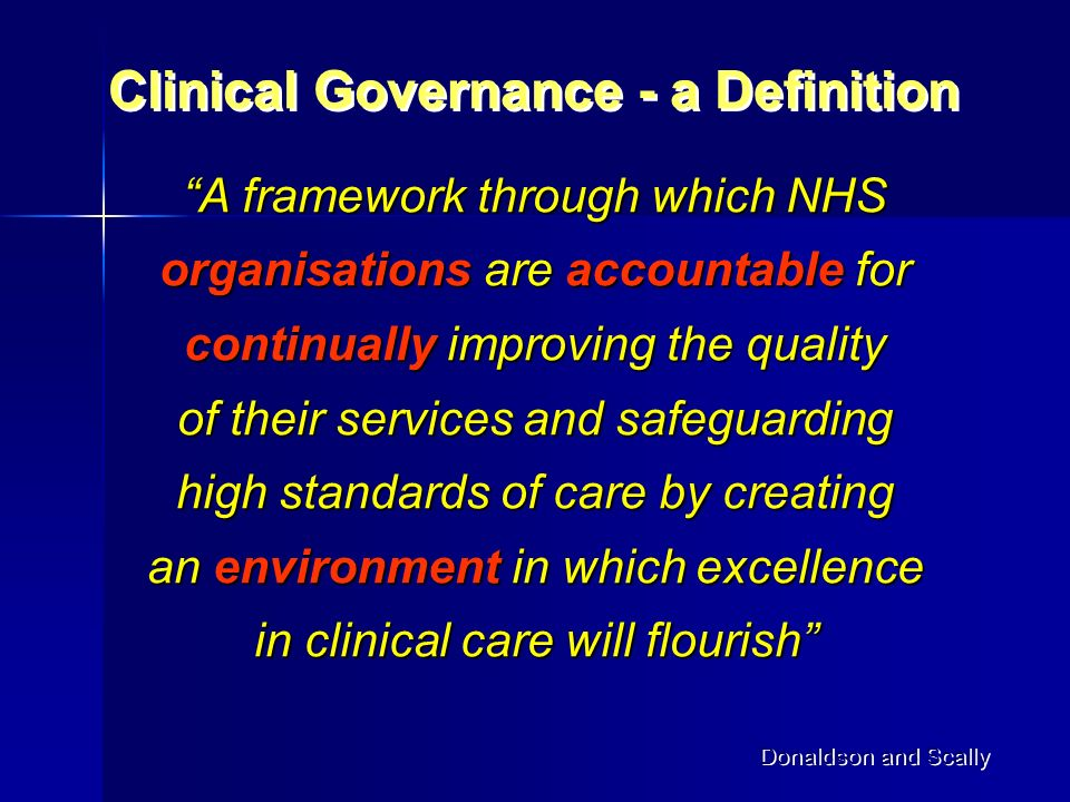 A framework through which NHS organisations are accountable for continually improving the quality of their services and safeguarding high standards of care by creating an environment in which excellence in clinical care will flourish Clinical Governance - a Definition Donaldson and Scally