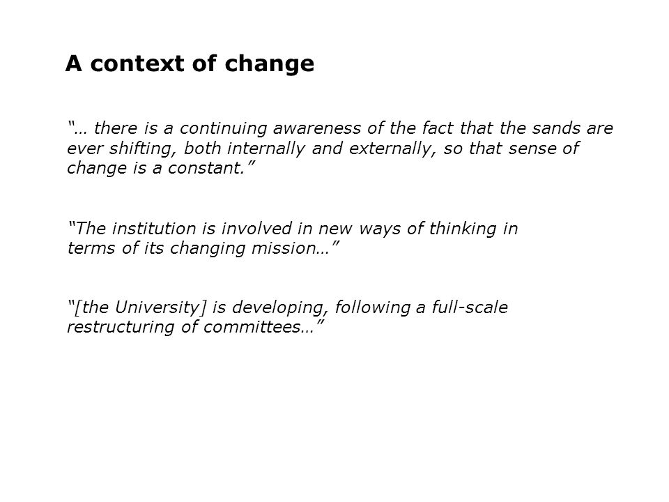 A context of change [the University] is developing, following a full-scale restructuring of committees… … there is a continuing awareness of the fact that the sands are ever shifting, both internally and externally, so that sense of change is a constant.