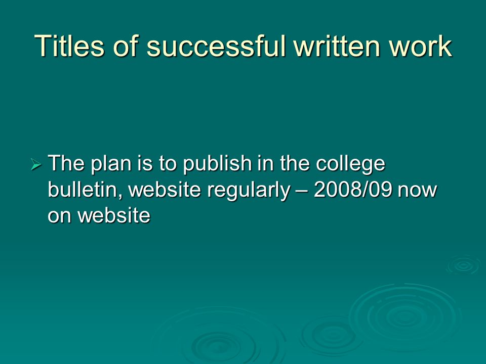 Titles of successful written work The plan is to publish in the college bulletin, website regularly – 2008/09 now on website The plan is to publish in the college bulletin, website regularly – 2008/09 now on website