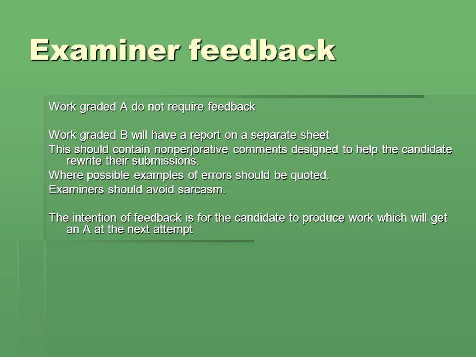 Examiner feedback Work graded A do not require feedback Work graded B will have a report on a separate sheet This should contain nonperjorative comments designed to help the candidate rewrite their submissions.