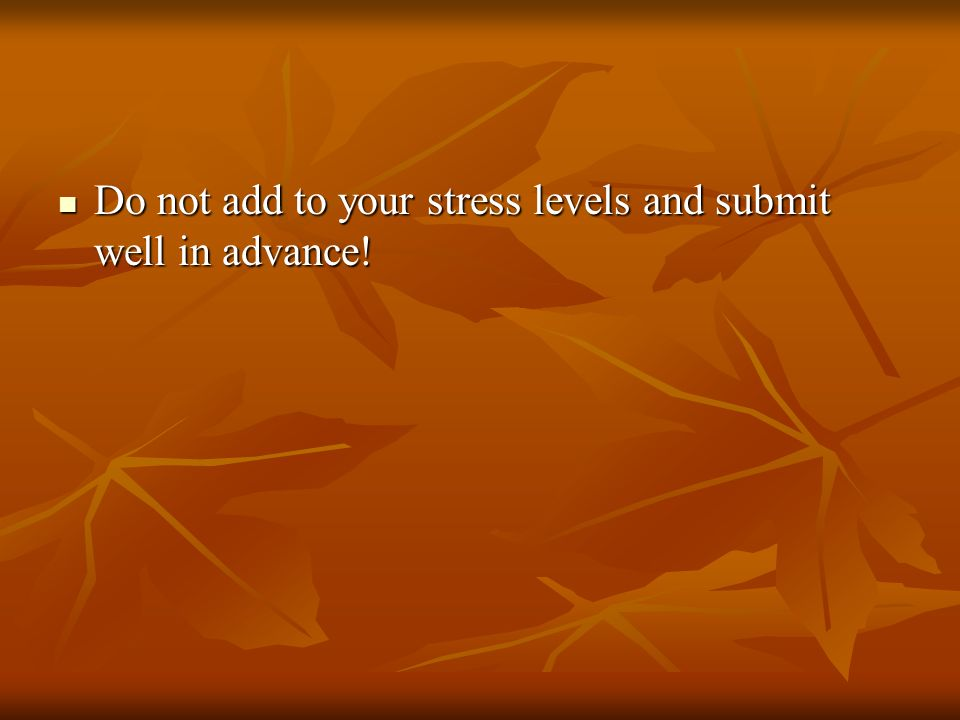 Do not add to your stress levels and submit well in advance.