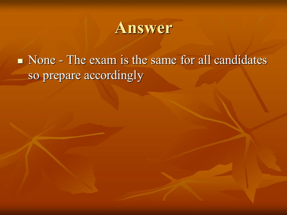 Answer None - The exam is the same for all candidates so prepare accordingly None - The exam is the same for all candidates so prepare accordingly