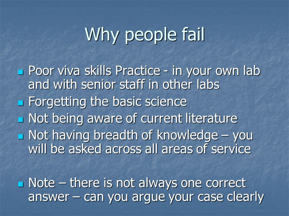 Why people fail Poor viva skills Practice - in your own lab and with senior staff in other labs Poor viva skills Practice - in your own lab and with senior staff in other labs Forgetting the basic science Forgetting the basic science Not being aware of current literature Not being aware of current literature Not having breadth of knowledge – you will be asked across all areas of service Not having breadth of knowledge – you will be asked across all areas of service Note – there is not always one correct answer – can you argue your case clearly Note – there is not always one correct answer – can you argue your case clearly