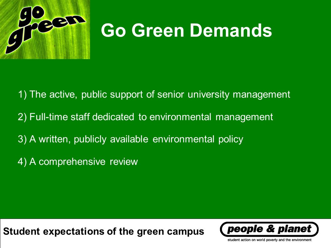 Go Green Demands 1) The active, public support of senior university management 2) Full-time staff dedicated to environmental management 3) A written, publicly available environmental policy 4) A comprehensive review Student expectations of the green campus
