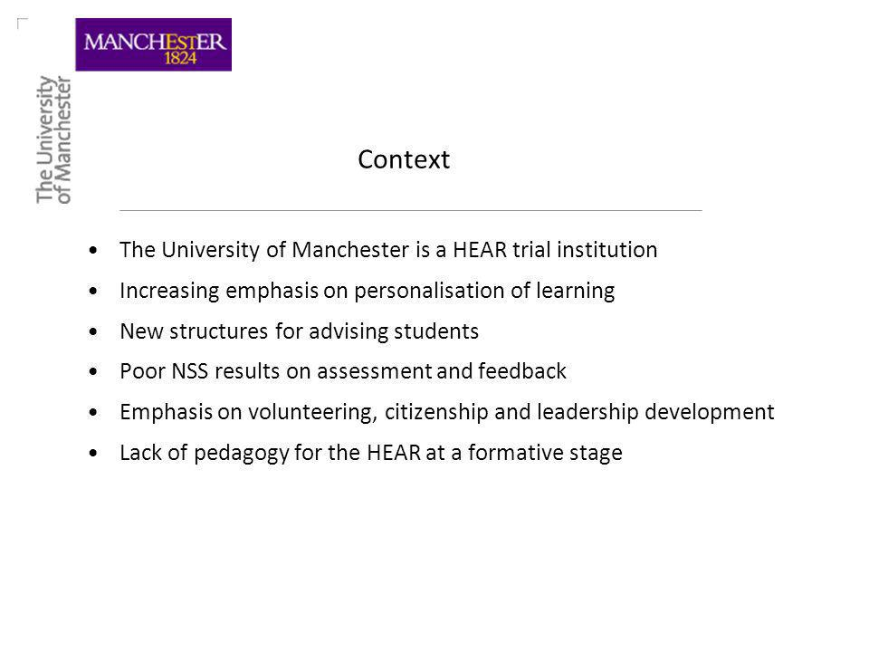 Context The University of Manchester is a HEAR trial institution Increasing emphasis on personalisation of learning New structures for advising students Poor NSS results on assessment and feedback Emphasis on volunteering, citizenship and leadership development Lack of pedagogy for the HEAR at a formative stage
