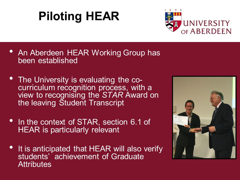 Piloting HEAR An Aberdeen HEAR Working Group has been established The University is evaluating the co- curriculum recognition process, with a view to recognising the STAR Award on the leaving Student Transcript In the context of STAR, section 6.1 of HEAR is particularly relevant It is anticipated that HEAR will also verify students achievement of Graduate Attributes
