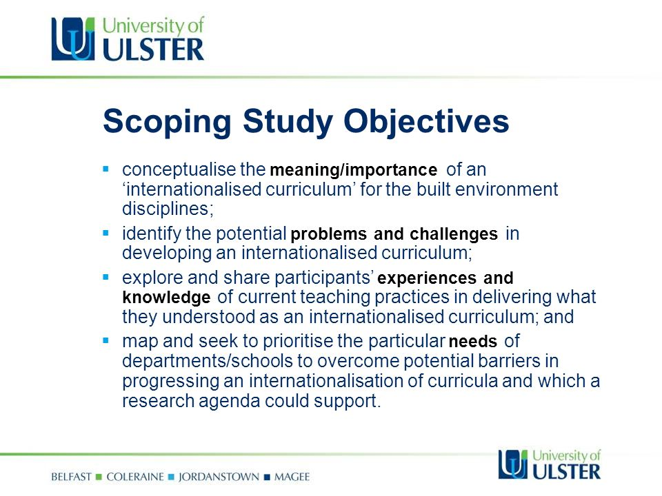 Scoping Study Objectives conceptualise the meaning/importance of an internationalised curriculum for the built environment disciplines; identify the potential problems and challenges in developing an internationalised curriculum; explore and share participants experiences and knowledge of current teaching practices in delivering what they understood as an internationalised curriculum; and map and seek to prioritise the particular needs of departments/schools to overcome potential barriers in progressing an internationalisation of curricula and which a research agenda could support.
