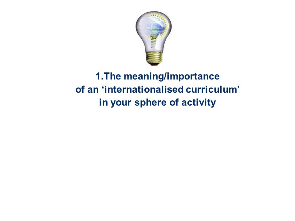 1.The meaning/importance of an internationalised curriculum in your sphere of activity