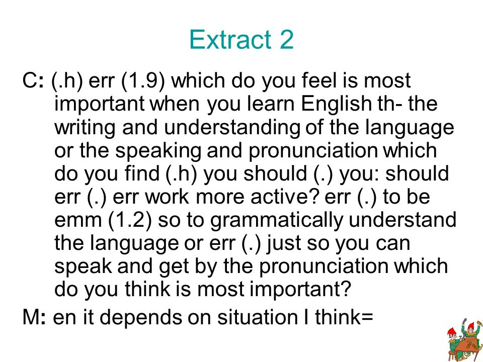 Extract 2 C: (.h) err (1.9) which do you feel is most important when you learn English th- the writing and understanding of the language or the speaking and pronunciation which do you find (.h) you should (.) you: should err (.) err work more active.
