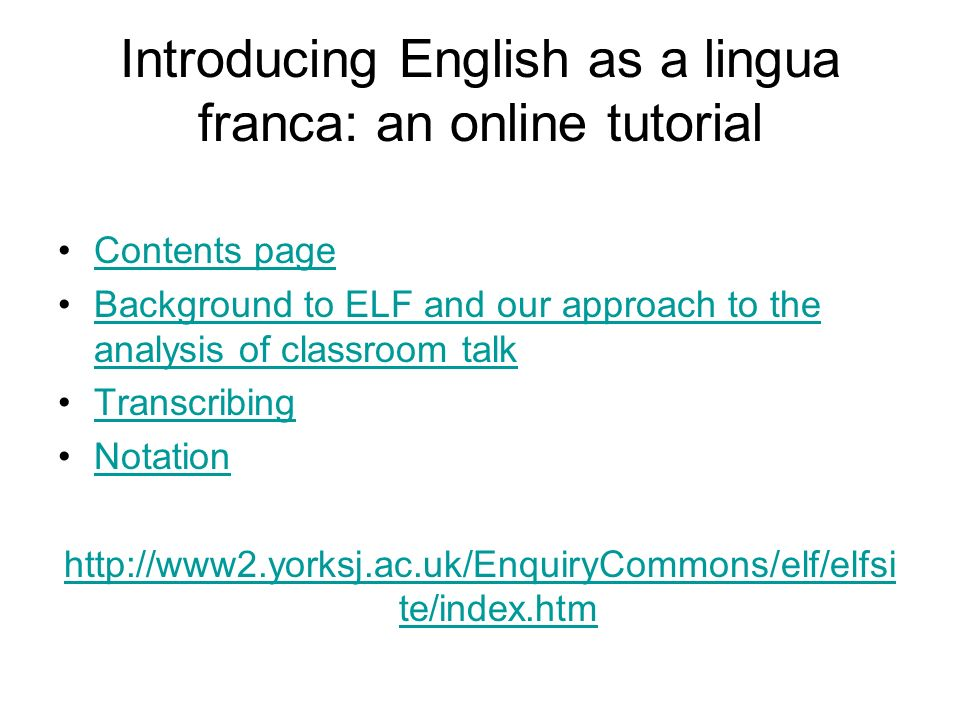 Introducing English as a lingua franca: an online tutorial Contents page Background to ELF and our approach to the analysis of classroom talkBackground to ELF and our approach to the analysis of classroom talk Transcribing Notation http://www2.yorksj.ac.uk/EnquiryCommons/elf/elfsi te/index.htm