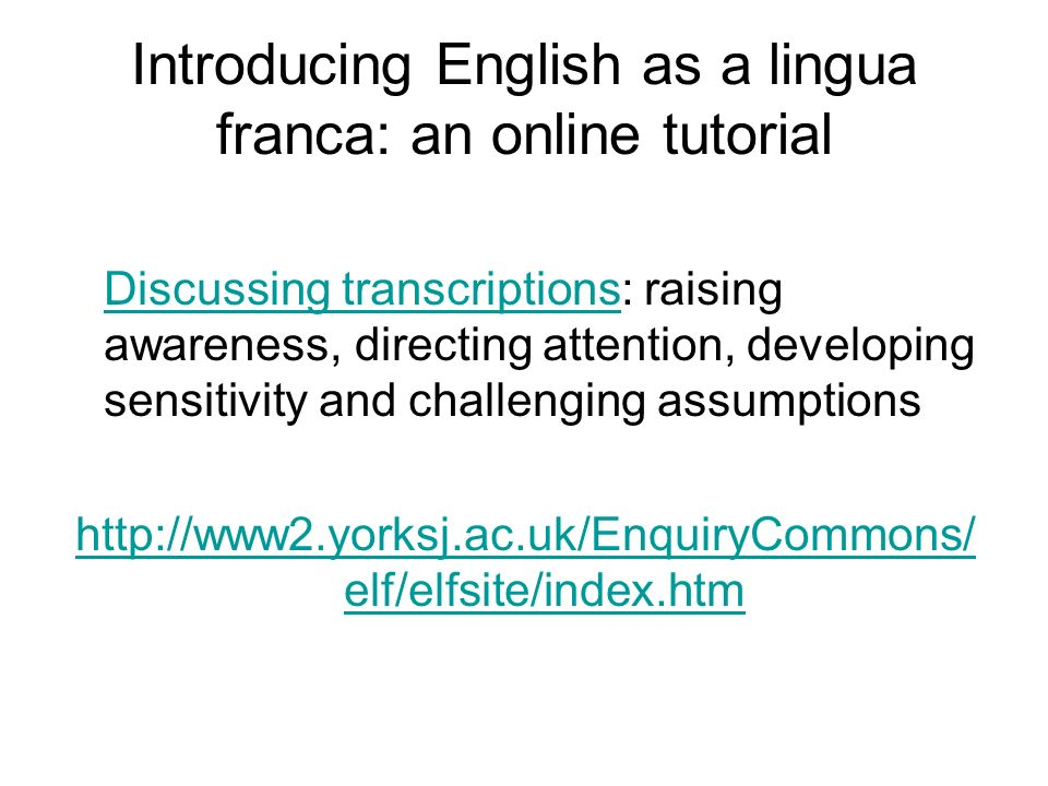 Introducing English as a lingua franca: an online tutorial Discussing transcriptionsDiscussing transcriptions: raising awareness, directing attention, developing sensitivity and challenging assumptions http://www2.yorksj.ac.uk/EnquiryCommons/ elf/elfsite/index.htm