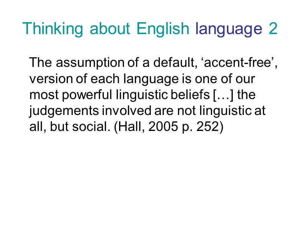 Thinking about English language 2 The assumption of a default, accent-free, version of each language is one of our most powerful linguistic beliefs […] the judgements involved are not linguistic at all, but social.