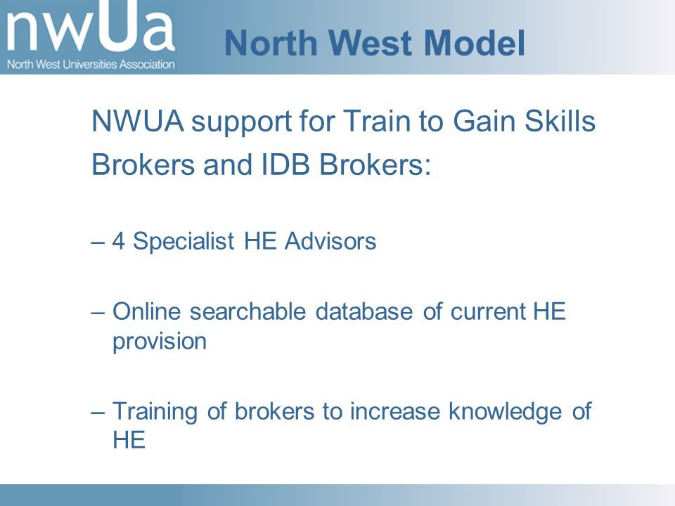 North West Model NWUA support for Train to Gain Skills Brokers and IDB Brokers: –4 Specialist HE Advisors –Online searchable database of current HE provision –Training of brokers to increase knowledge of HE