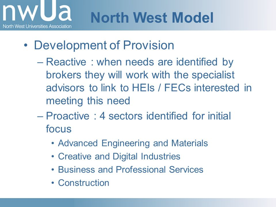North West Model Development of Provision –Reactive : when needs are identified by brokers they will work with the specialist advisors to link to HEIs / FECs interested in meeting this need –Proactive : 4 sectors identified for initial focus Advanced Engineering and Materials Creative and Digital Industries Business and Professional Services Construction