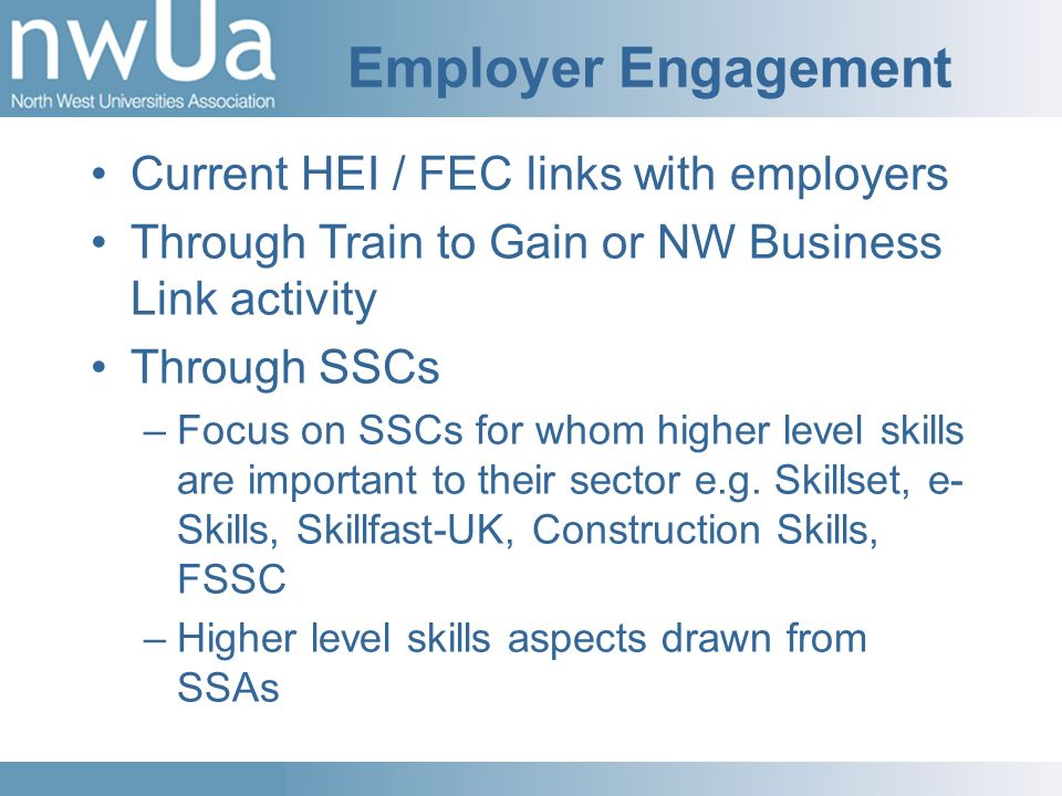 Employer Engagement Current HEI / FEC links with employers Through Train to Gain or NW Business Link activity Through SSCs –Focus on SSCs for whom higher level skills are important to their sector e.g.