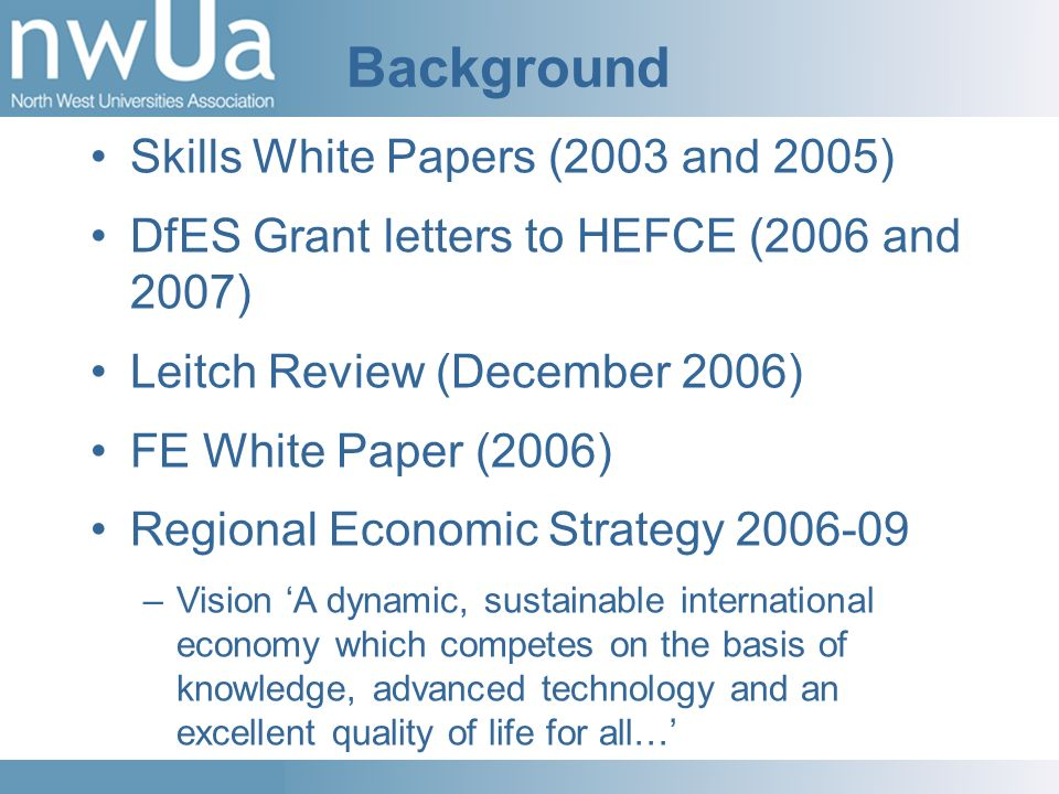 Background Skills White Papers (2003 and 2005) DfES Grant letters to HEFCE (2006 and 2007) Leitch Review (December 2006) FE White Paper (2006) Regional Economic Strategy –Vision A dynamic, sustainable international economy which competes on the basis of knowledge, advanced technology and an excellent quality of life for all…