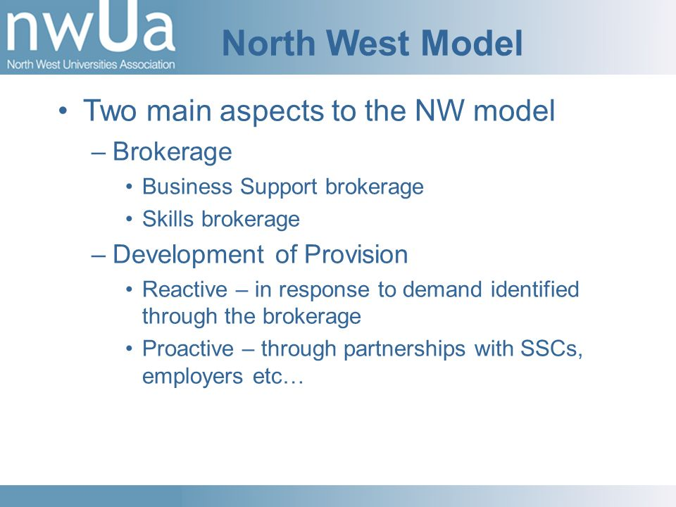 North West Model Two main aspects to the NW model –Brokerage Business Support brokerage Skills brokerage –Development of Provision Reactive – in response to demand identified through the brokerage Proactive – through partnerships with SSCs, employers etc…