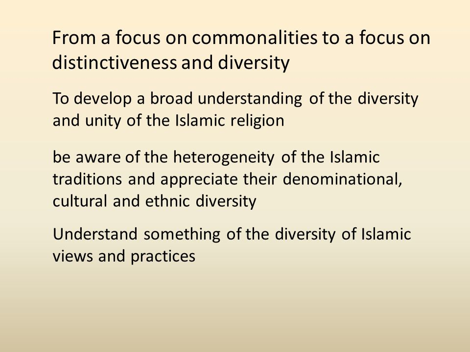 From a focus on commonalities to a focus on distinctiveness and diversity To develop a broad understanding of the diversity and unity of the Islamic religion be aware of the heterogeneity of the Islamic traditions and appreciate their denominational, cultural and ethnic diversity Understand something of the diversity of Islamic views and practices