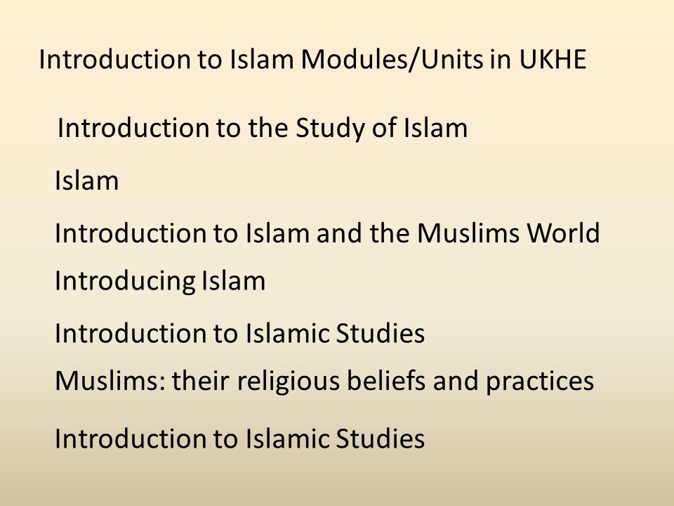 Introduction to Islam Modules/Units in UKHE Introduction to the Study of Islam Islam Introduction to Islam and the Muslims World Introducing Islam Introduction to Islamic Studies Muslims: their religious beliefs and practices Introduction to Islamic Studies
