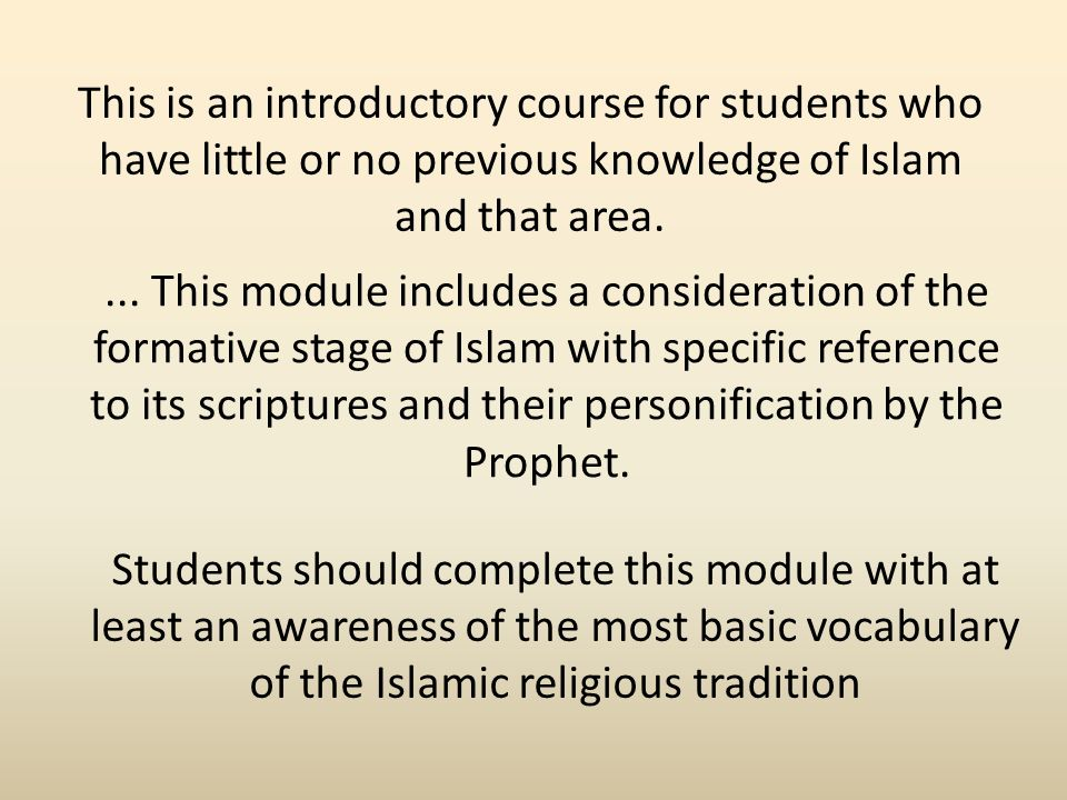 This is an introductory course for students who have little or no previous knowledge of Islam and that area....