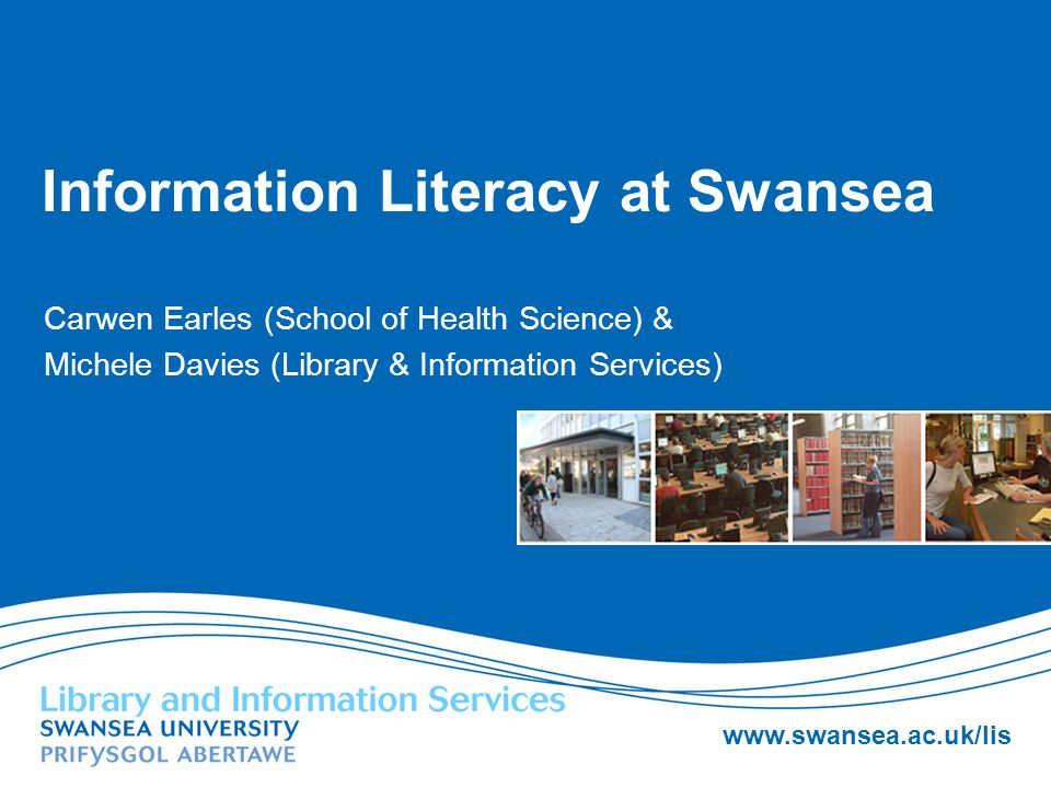 www.swansea.ac.uk/lis Information Literacy at Swansea Carwen Earles (School of Health Science) & Michele Davies (Library & Information Services)
