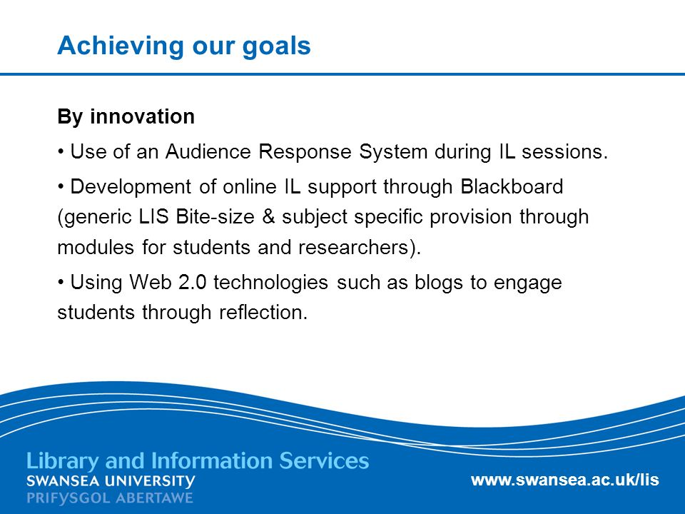 www.swansea.ac.uk/lis Achieving our goals By innovation Use of an Audience Response System during IL sessions.