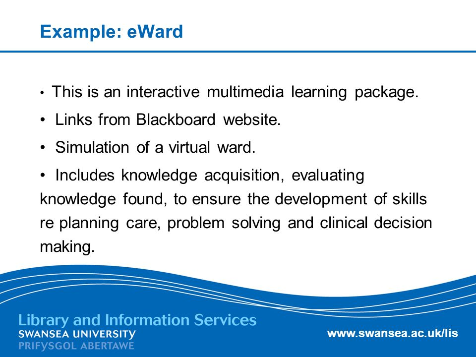 www.swansea.ac.uk/lis Example: eWard This is an interactive multimedia learning package.