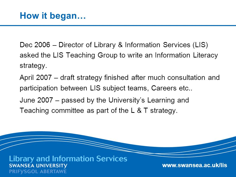 www.swansea.ac.uk/lis How it began… Dec 2006 – Director of Library & Information Services (LIS) asked the LIS Teaching Group to write an Information Literacy strategy.