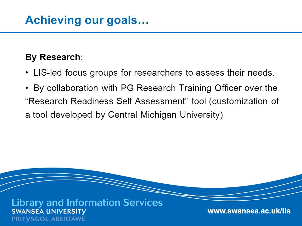 www.swansea.ac.uk/lis Achieving our goals… By Research: LIS-led focus groups for researchers to assess their needs.