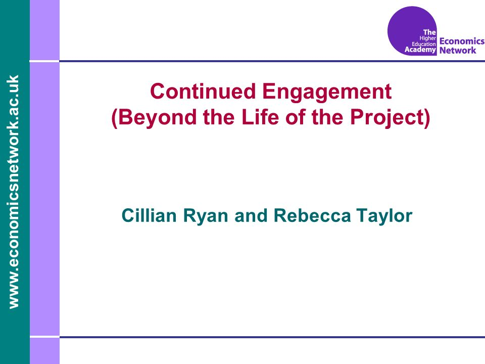 www.economicsnetwork.ac.uk www.economics.ltsn.ac.uk Continued Engagement (Beyond the Life of the Project) Cillian Ryan and Rebecca Taylor