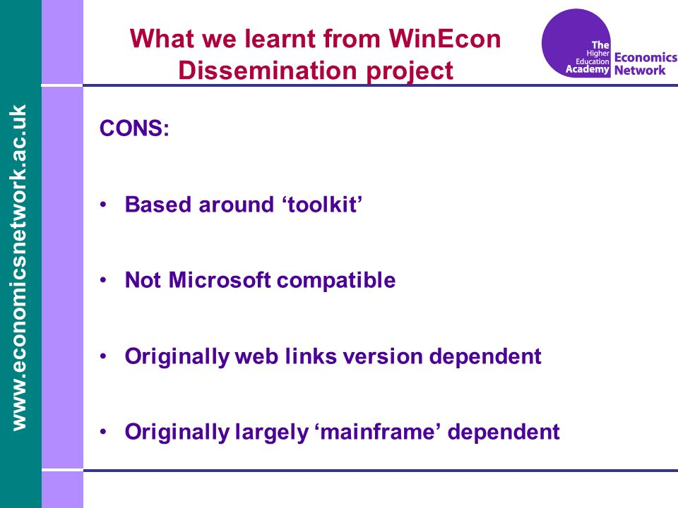 www.economicsnetwork.ac.uk www.economics.ltsn.ac.uk What we learnt from WinEcon Dissemination project CONS: Based around toolkit Not Microsoft compatible Originally web links version dependent Originally largely mainframe dependent
