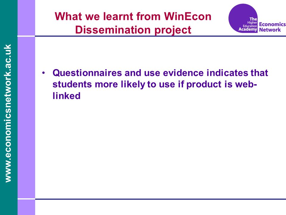 www.economicsnetwork.ac.uk www.economics.ltsn.ac.uk What we learnt from WinEcon Dissemination project Questionnaires and use evidence indicates that students more likely to use if product is web- linked