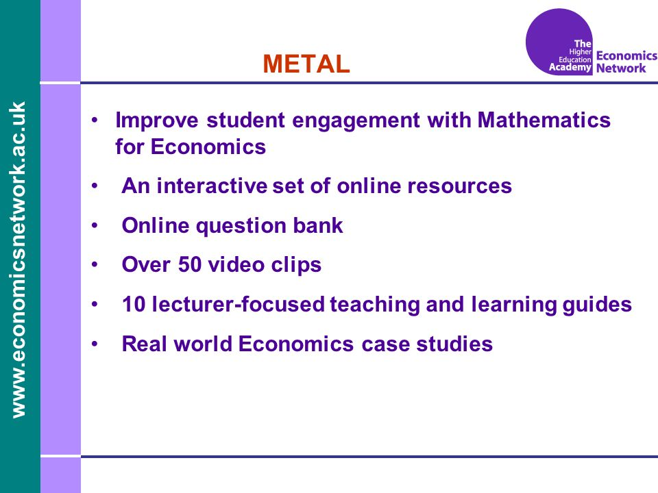 www.economicsnetwork.ac.uk www.economics.ltsn.ac.uk METAL Improve student engagement with Mathematics for Economics An interactive set of online resources Online question bank Over 50 video clips 10 lecturer-focused teaching and learning guides Real world Economics case studies