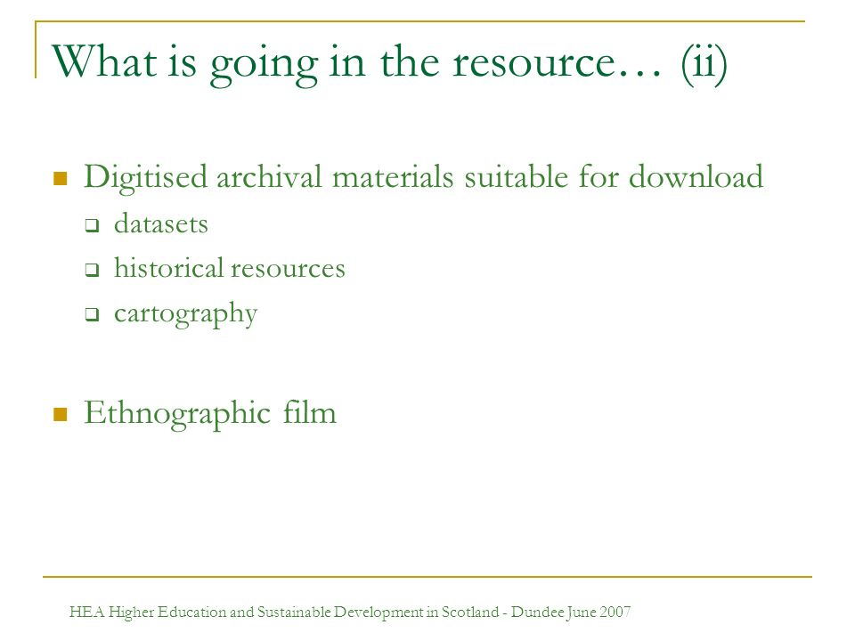 HEA Higher Education and Sustainable Development in Scotland - Dundee June 2007 What is going in the resource… (ii) Digitised archival materials suitable for download datasets historical resources cartography Ethnographic film