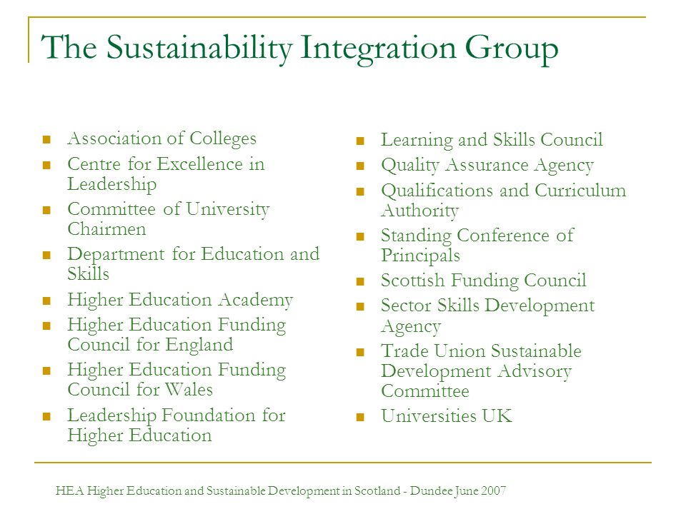 HEA Higher Education and Sustainable Development in Scotland - Dundee June 2007 The Sustainability Integration Group Association of Colleges Centre for Excellence in Leadership Committee of University Chairmen Department for Education and Skills Higher Education Academy Higher Education Funding Council for England Higher Education Funding Council for Wales Leadership Foundation for Higher Education Learning and Skills Council Quality Assurance Agency Qualifications and Curriculum Authority Standing Conference of Principals Scottish Funding Council Sector Skills Development Agency Trade Union Sustainable Development Advisory Committee Universities UK